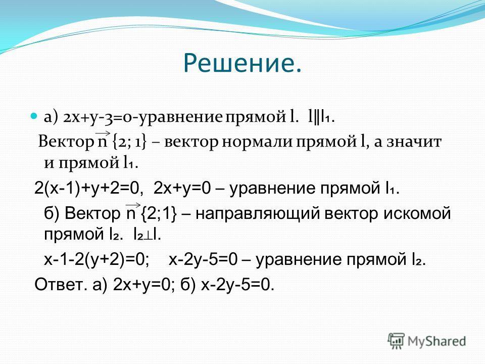Решение. а) 2x+y-3=0-уравнение прямой l. l l. Вектор n {2; 1} – вектор нормали прямой l, а значит и прямой l. 2(x-1)+y+2=0, 2x+y=0 – уравнение прямой l. б) Вектор n {2;1} – направляющий вектор искомой прямой l. ll. х-1-2(у+2)=0; х-2у-5=0 – уравнение