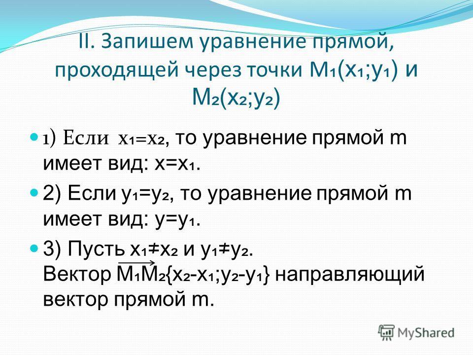 II. Запишем уравнение прямой, проходящей через точки М (х;у) и М(х;у) 1) Если х =х, то уравнение прямой m имеет вид: х=х. 2) Если у=у, то уравнение прямой m имеет вид: у=у. 3) Пусть хх и уу. Вектор ММ{x-x;y-y} направляющий вектор прямой m.