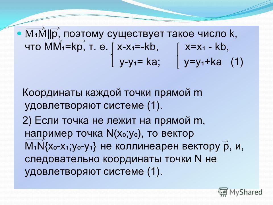 М М р, поэтому существует такое число k, что ММ=kp, т. е. х-х=-kb, x=x - kb, y-y= ka; y=y+ka (1) Координаты каждой точки прямой m удовлетворяют системе (1). 2) Если точка не лежит на прямой m, например точка N(x;y), то вектор MN{x-x;y-y} не коллинеар
