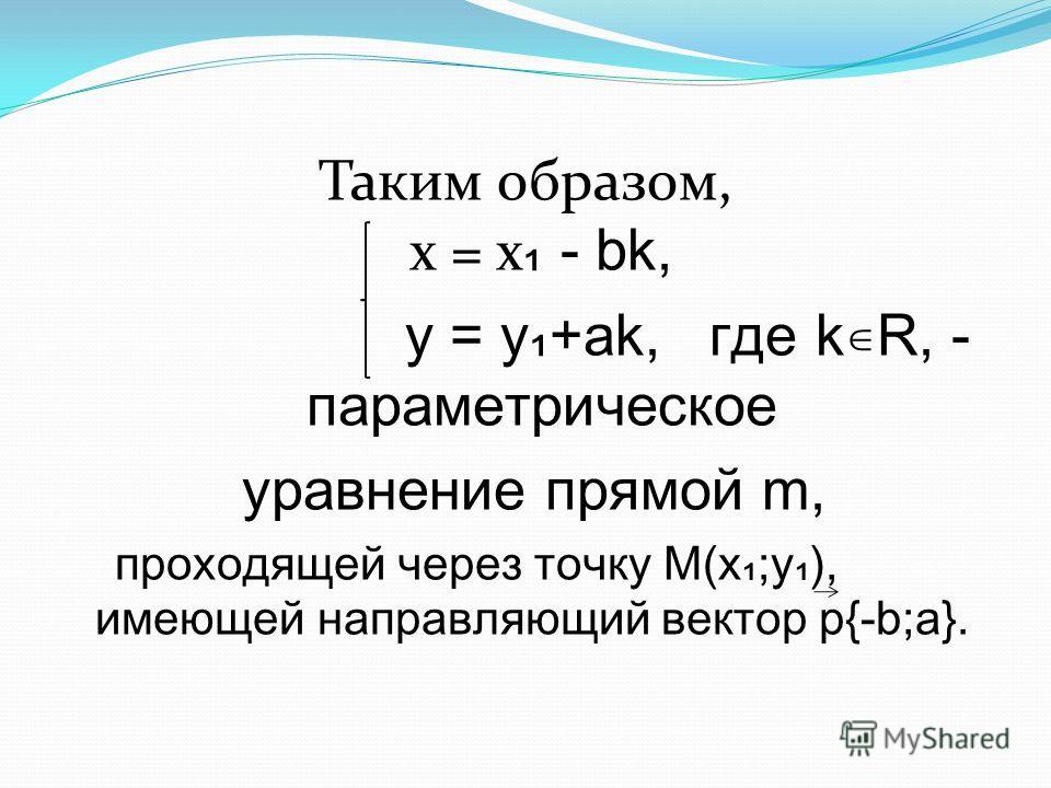Таким образом, х = х - bk, y = y+ak, где kR, - параметрическое уравнение прямой m, проходящей через точку М(х;у), имеющей направляющий вектор р{-b;a}.