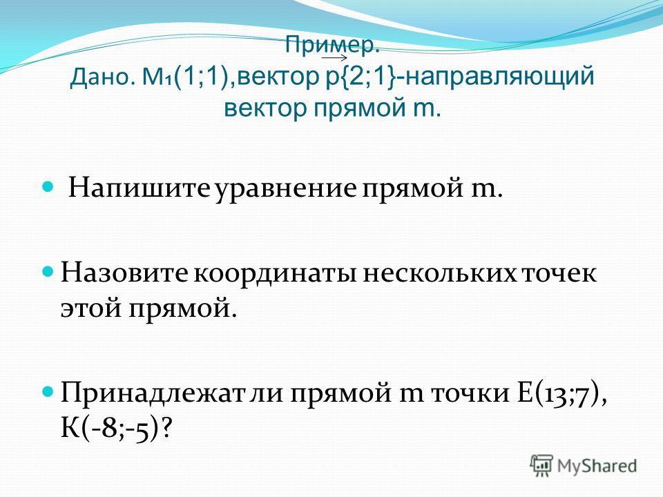 Пример. Дано. М (1;1),вектор р{2;1}-направляющий вектор прямой m. Напишите уравнение прямой m. Назовите координаты нескольких точек этой прямой. Принадлежат ли прямой m точки Е(13;7), К(-8;-5)?