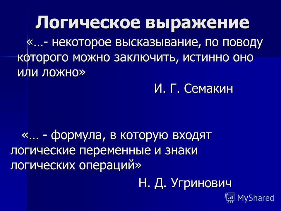 Логическое выражение «…- некоторое высказывание, по поводу которого можно заключить, истинно оно или ложно» И. Г. Семакин «… - формула, в которую входят логические переменные и знаки логических операций» Н. Д. Угринович Н. Д. Угринович