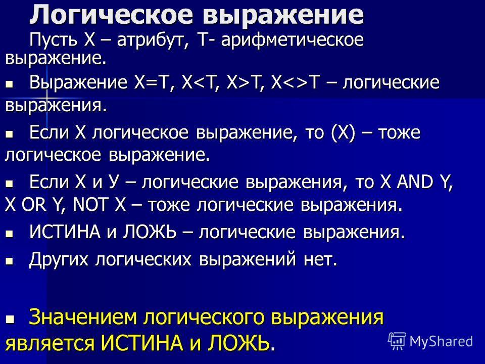 Логическое выражение Пусть Х – атрибут, Т- арифметическое выражение. Выражение Х=Т, Х T, XT – логические выражения. Выражение Х=Т, Х T, XT – логические выражения. Если Х логическое выражение, то (Х) – тоже логическое выражение. Если Х логическое выра