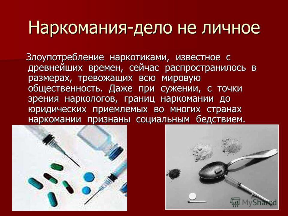 Наркомания-дело не личное Злоупотребление наркотиками, известное с древнейших времен, сейчас распространилось в размерах, тревожащих всю мировую общественность. Даже при сужении, с точки зрения наркологов, границ наркомании до юридических приемлемых