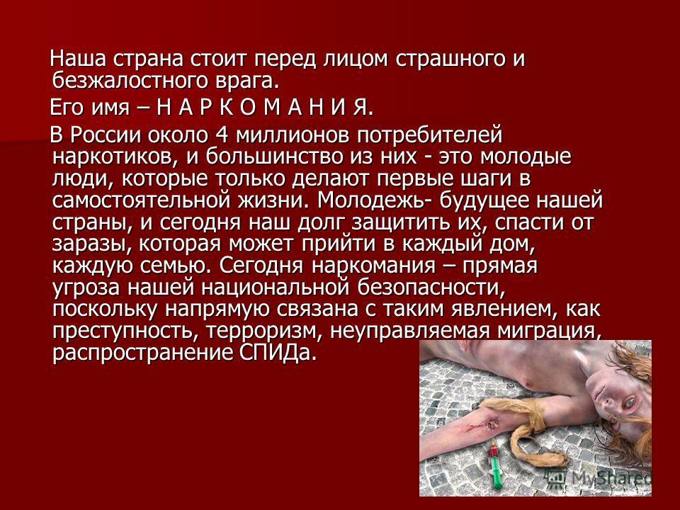 Наша страна стоит перед лицом страшного и безжалостного врага. Его имя – Н А Р К О М А Н И Я. В России около 4 миллионов потребителей наркотиков, и большинство из них - это молодые люди, которые только делают первые шаги в самостоятельной жизни. Моло