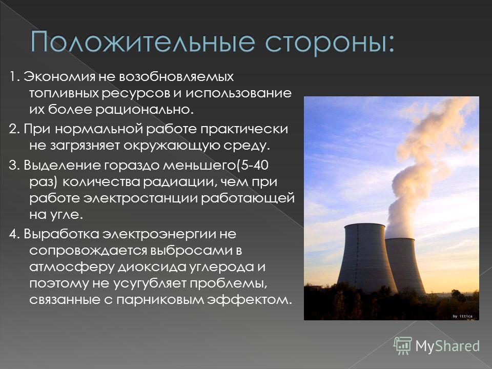 1. Экономия не возобновляемых топливных ресурсов и использование их более рационально. 2. При нормальной работе практически не загрязняет окружающую среду. 3. Выделение гораздо меньшего(5-40 раз) количества радиации, чем при работе электростанции раб