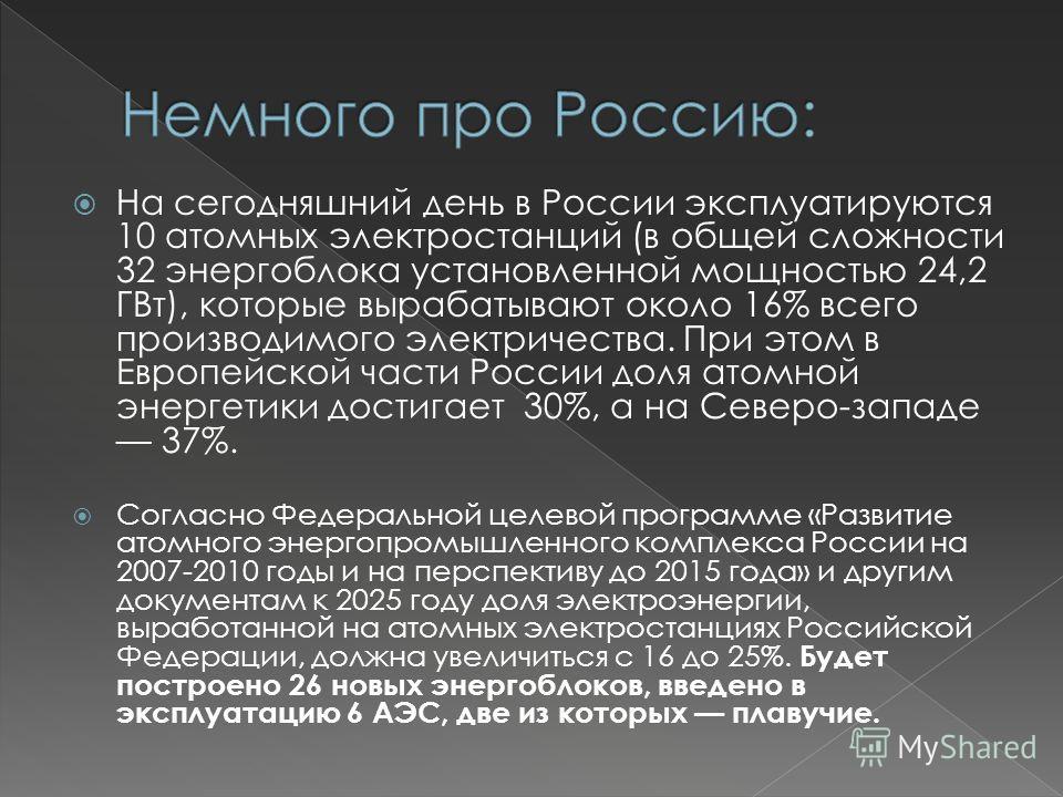 На сегодняшний день в России эксплуатируются 10 атомных электростанций (в общей сложности 32 энергоблока установленной мощностью 24,2 ГВт), которые вырабатывают около 16% всего производимого электричества. При этом в Европейской части России доля ато