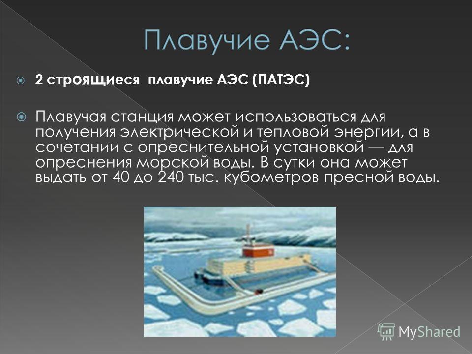 2 стр оящи еся плавучие АЭС (ПАТЭС) Плавучая станция может использоваться для получения электрической и тепловой энергии, а в сочетании с опреснительной установкой для опреснения морской воды. В сутки она может выдать от 40 до 240 тыс. кубометров пре