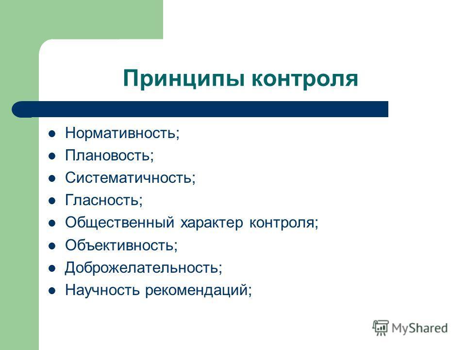 Принципы контроля Нормативность; Плановость; Систематичность; Гласность; Общественный характер контроля; Объективность; Доброжелательность; Научность рекомендаций;