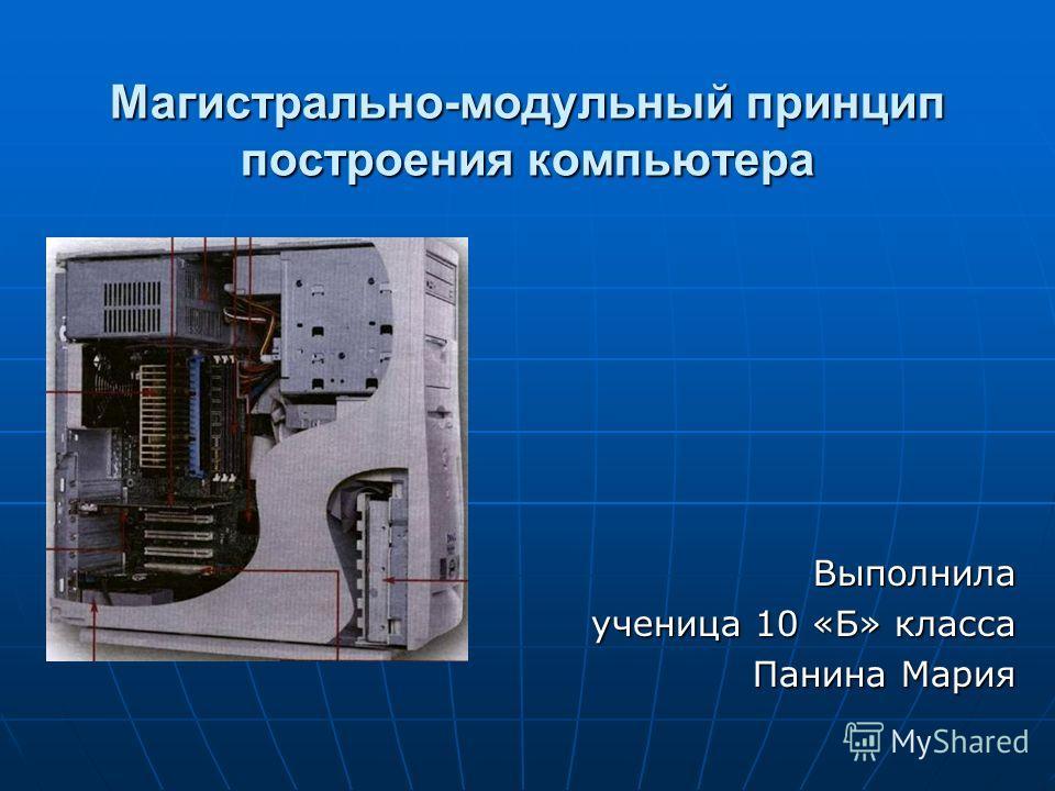 Магистрально-модульный принцип построения компьютера Выполнила ученица 10 «Б» класса Панина Мария