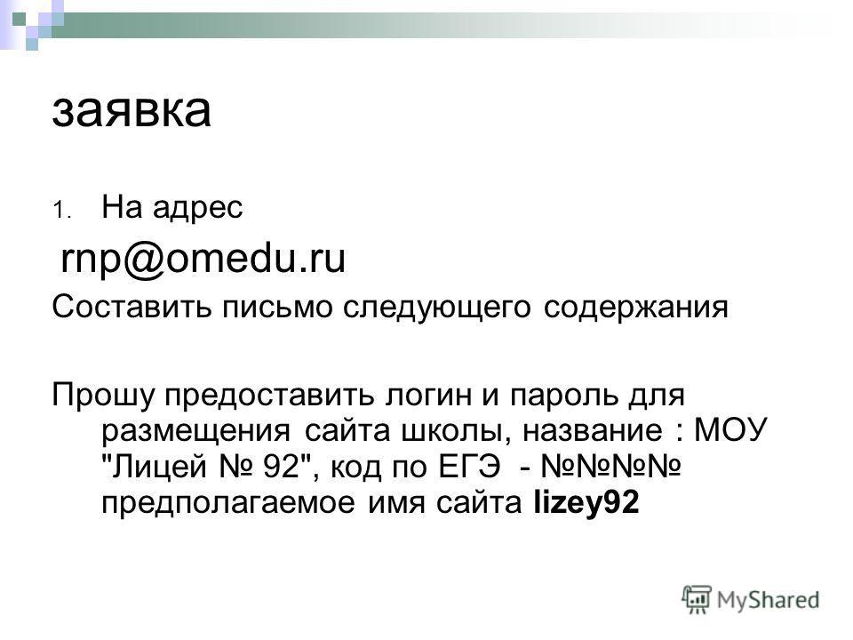 заявка 1. На адрес rnp@omedu.ru Составить письмо следующего содержания Прошу предоставить логин и пароль для размещения сайта школы, название : МОУ Лицей 92, код по ЕГЭ - предполагаемое имя сайта lizey92