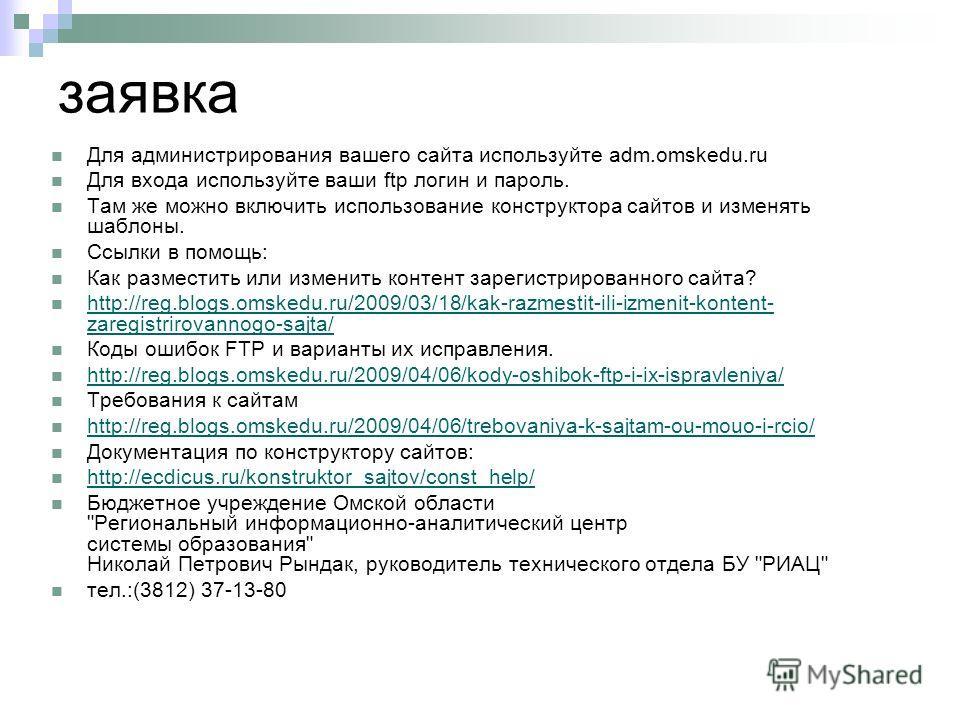 заявка Для администрирования вашего сайта используйте adm.omskedu.ru Для входа используйте ваши ftp логин и пароль. Там же можно включить использование конструктора сайтов и изменять шаблоны. Ссылки в помощь: Как разместить или изменить контент зарег
