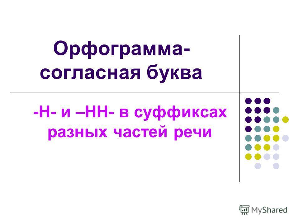 Орфограмма- согласная буква -Н- и –НН- в суффиксах разных частей речи