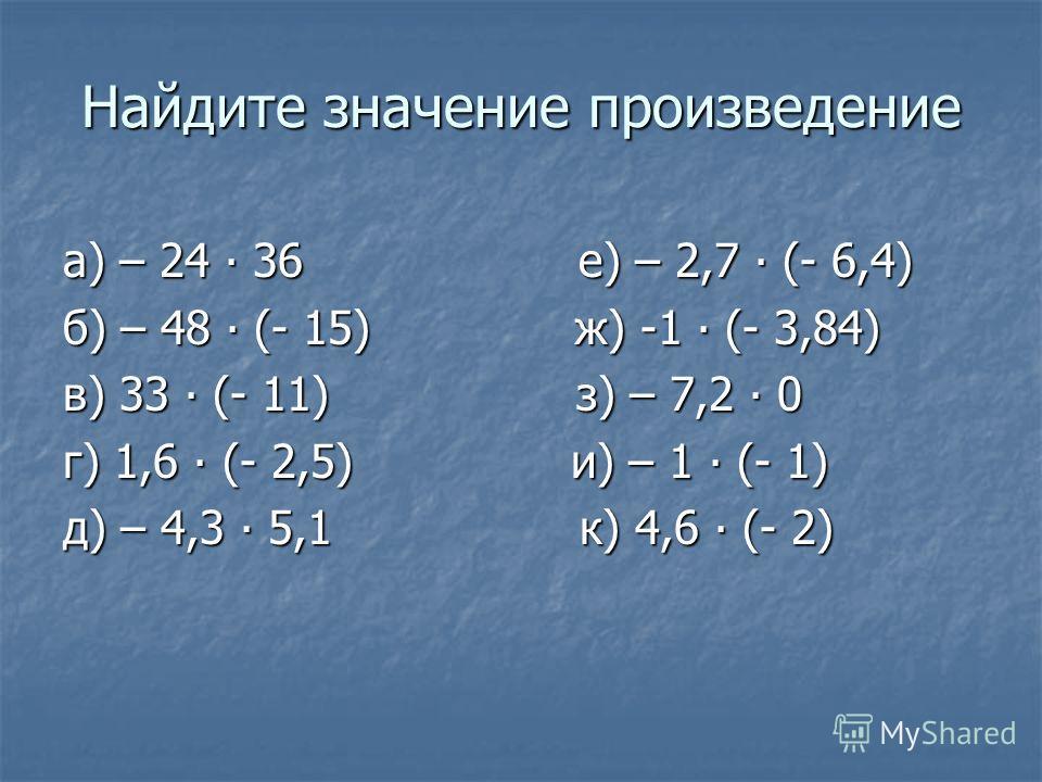 Найдите значение произведение а) – 24 36 е) – 2,7 (- 6,4) б) – 48 (- 15) ж) -1 (- 3,84) в) 33 (- 11) з) – 7,2 0 г) 1,6 (- 2,5) и) – 1 (- 1) д) – 4,3 5,1 к) 4,6 (- 2)