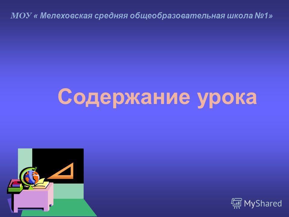 МОУ « Мелеховская средняя общеобразовательная школа 1» Содержание урока