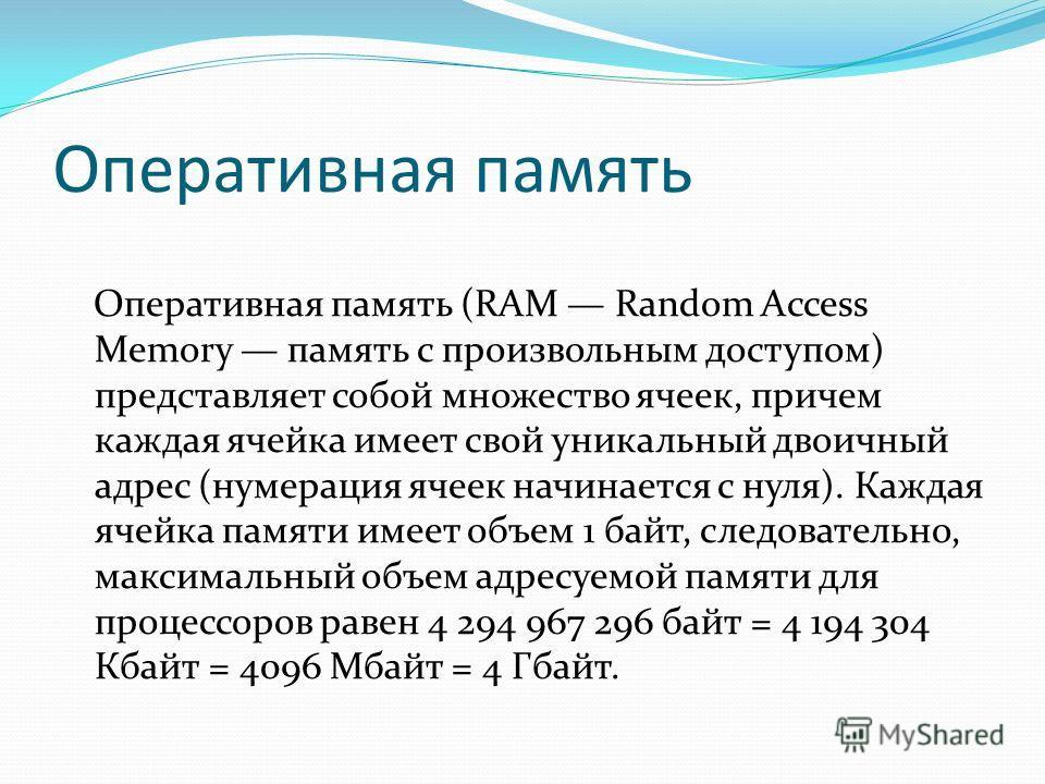 Оперативная память Оперативная память (RAM Random Access Memory память с произвольным доступом) представляет собой множество ячеек, причем каждая ячейка имеет свой уникальный двоичный адрес (нумерация ячеек начинается с нуля). Каждая ячейка памяти им