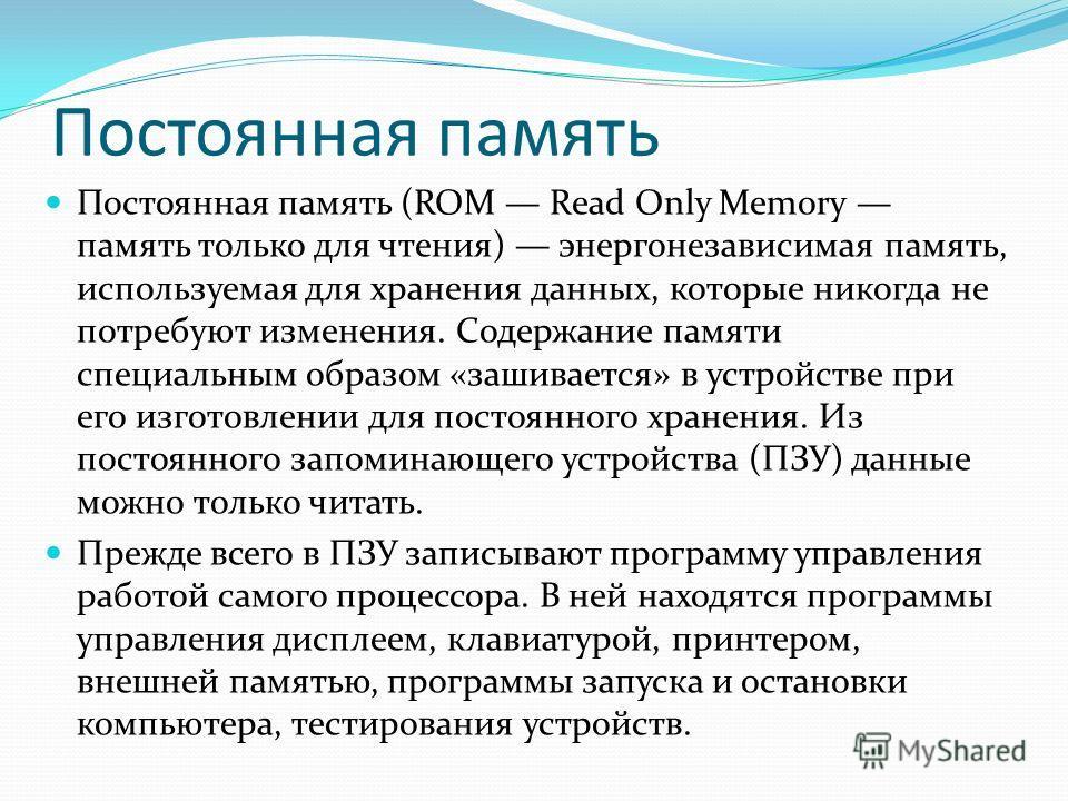 Постоянная память Постоянная память (ROM Read Only Memory память только для чтения) энергонезависимая память, используемая для хранения данных, которые никогда не потребуют изменения. Содержание памяти специальным образом «зашивается» в устройстве пр