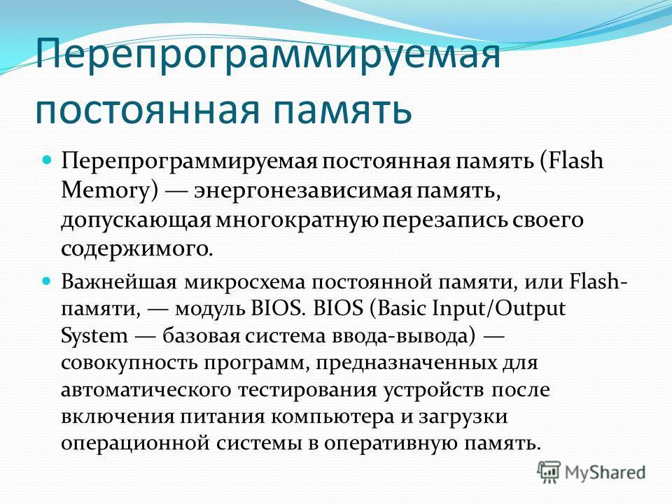 Перепрограммируемая постоянная память Перепрограммируемая постоянная память (Flash Memory) энергонезависимая память, допускающая многократную перезапись своего содержимого. Важнейшая микросхема постоянной памяти, или Flash- памяти, модуль BIOS. BIOS