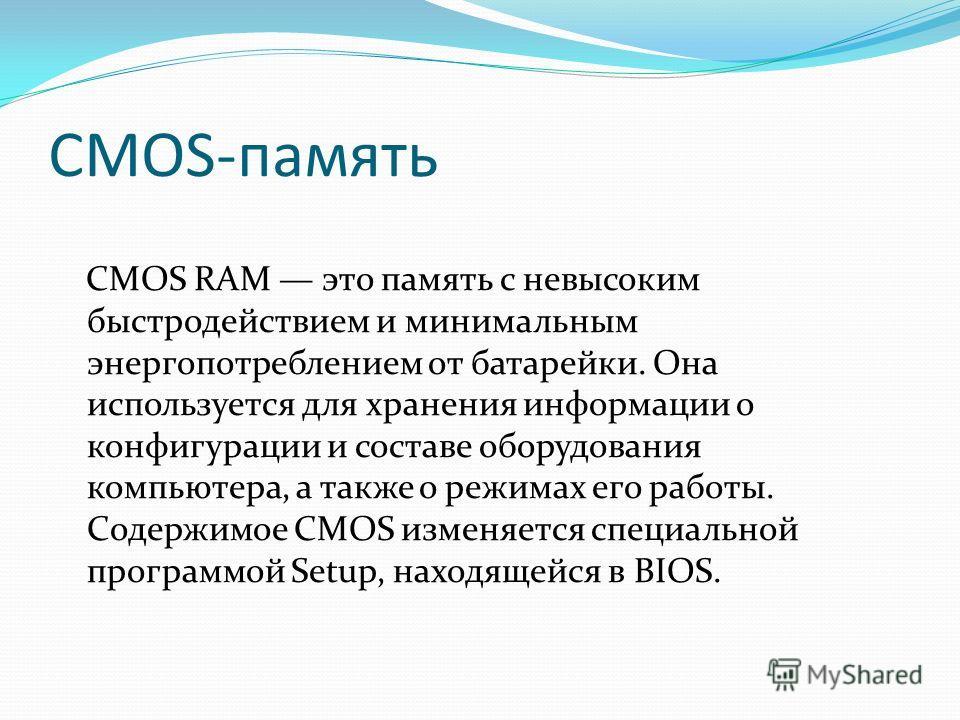 CMOS-память CMOS RAM это память с невысоким быстродействием и минимальным энергопотреблением от батарейки. Она используется для хранения информации о конфигурации и составе оборудования компьютера, а также о режимах его работы. Содержимое CMOS изменя