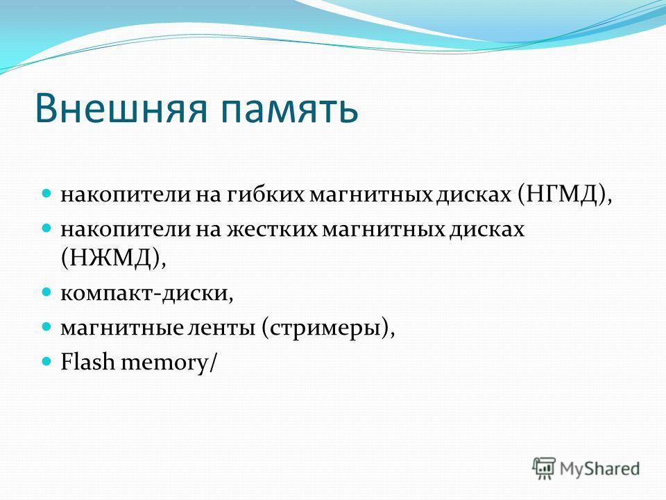 Внешняя память накопители на гибких магнитных дисках (НГМД), накопители на жестких магнитных дисках (НЖМД), компакт-диски, магнитные ленты (стримеры), Flash memory/