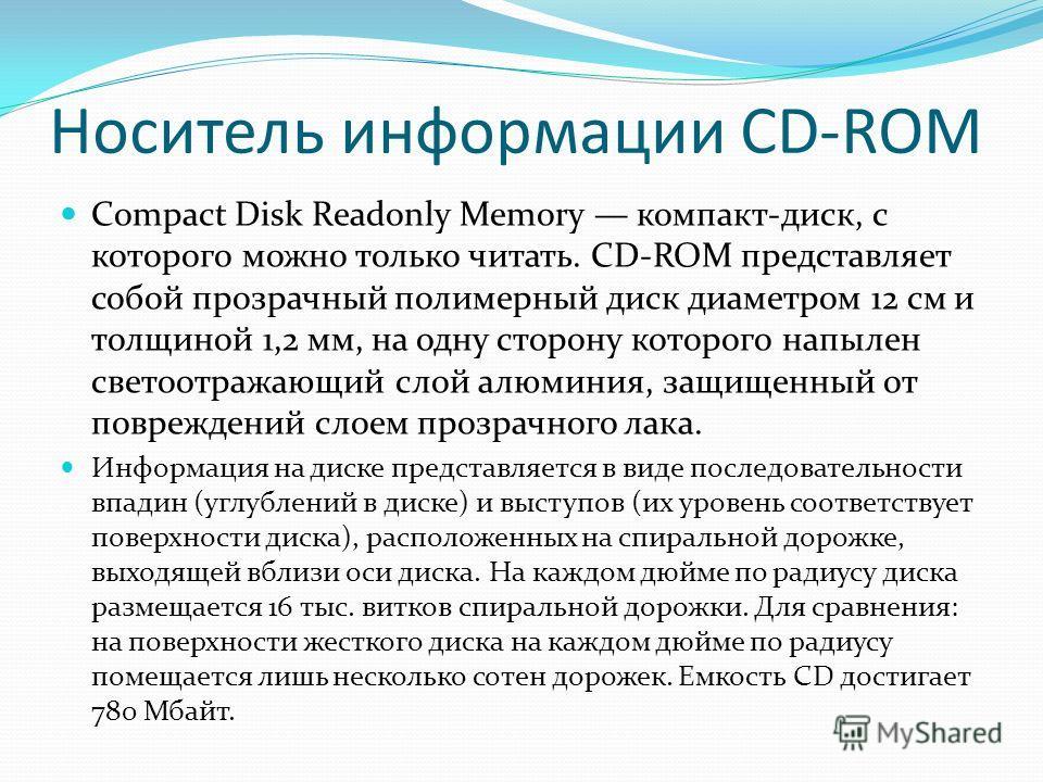 Носитель информации CD-ROM Compact Disk Readonly Memory компакт-диск, с которого можно только читать. CD-ROM представляет собой прозрачный полимерный диск диаметром 12 см и толщиной 1,2 мм, на одну сторону которого напылен светоотражающий слой алюми
