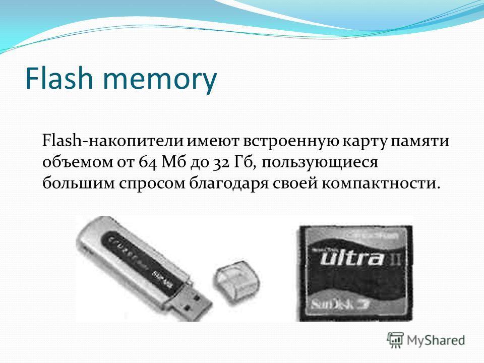 Flash memory Flash-накопители имеют встроенную карту памяти объемом от 64 Мб до 32 Гб, пользующиеся большим спросом благодаря своей компактности.