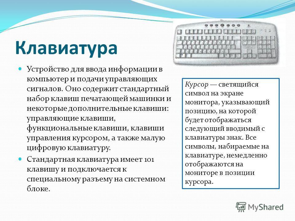Клавиатура Устройство для ввода информации в компьютер и подачи управляющих сигналов. Оно содержит стандартный набор клавиш печатающей машинки и некоторые дополнительные клавиши: управляющие клавиши, функциональные клавиши, клавиши управления курсоро