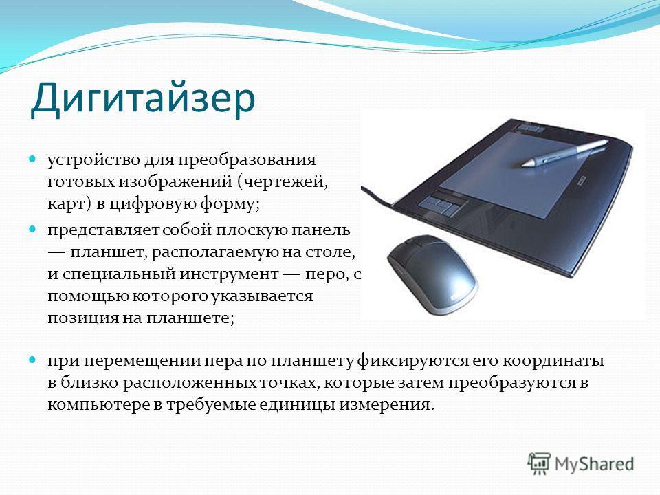 Дигитайзер при перемещении пера по планшету фиксируются его координаты в близко расположенных точках, которые затем преобразуются в компьютере в требуемые единицы измерения. устройство для преобразования готовых изображений (чертежей, карт) в цифрову