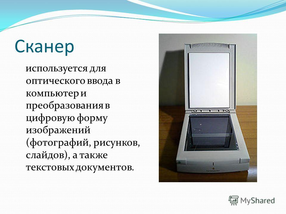 Сканер используется для оптического ввода в компьютер и преобразования в цифровую форму изображений (фотографий, рисунков, слайдов), а также текстовых документов.