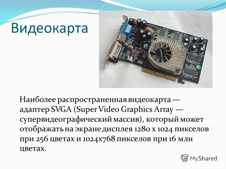Видеокарта Наиболее распространенная видеокарта адаптер SVGA (Super Video Graphics Array супервидеографический массив), который может отображать на экране дисплея 1280 х 1024 пикселов при 256 цветах и 1024x768 пикселов при 16 млн цветах.