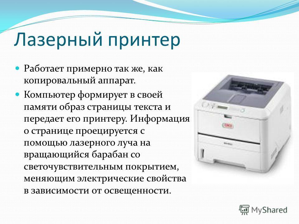 Лазерный принтер Работает примерно так же, как копировальный аппарат. Компьютер формирует в своей памяти образ страницы текста и передает его принтеру. Информация о странице проецируется с помощью лазерного луча на вращающийся барабан со светочувстви