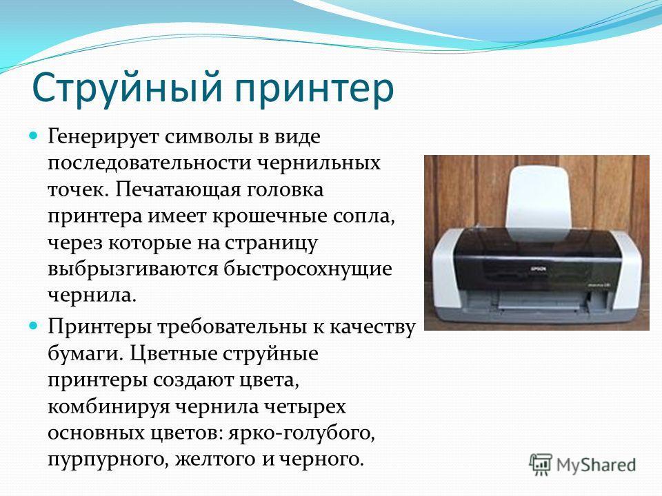 Струйный принтер Генерирует символы в виде последовательности чернильных точек. Печатающая головка принтера имеет крошечные сопла, через которые на страницу выбрызгиваются быстросохнущие чернила. Принтеры требовательны к качеству бумаги. Цветные стру