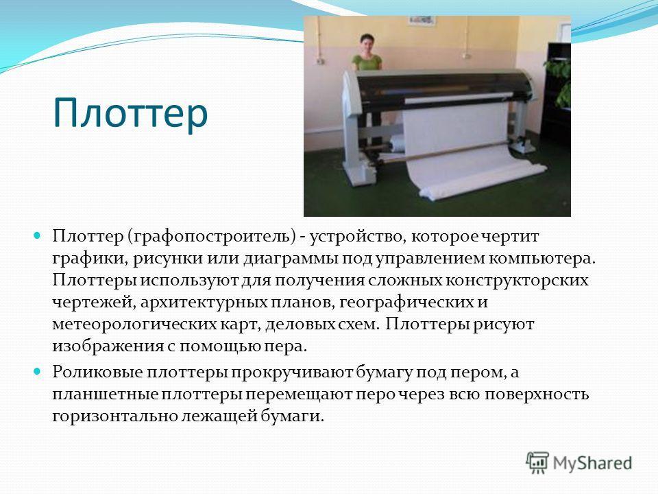 Плоттер Плоттер (графопостроитель) - устройство, которое чертит графики, рисунки или диаграммы под управлением компьютера. Плоттеры используют для получения сложных конструкторских чертежей, архитектурных планов, географических и метеорологических ка