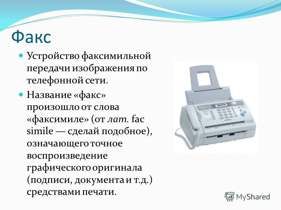 Факс Устройство факсимильной передачи изображения по телефонной сети. Название «факс» произошло от слова «факсимиле» (от лат. fac simile сделай подобное), означающего точное воспроизведение графического оригинала (подписи, документа и т.д.) средства