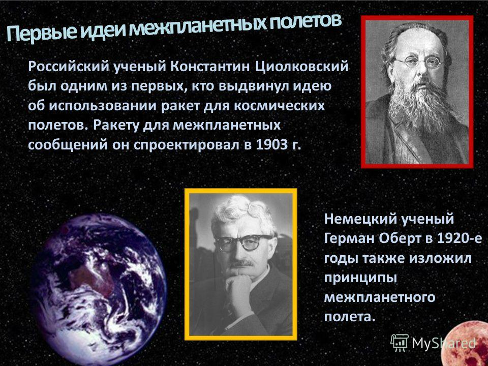Российский ученый Константин Циолковский был одним из первых, кто выдвинул идею об использовании ракет для космических полетов. Ракету для межпланетных сообщений он спроектировал в 1903 г. Немецкий ученый Герман Оберт в 1920-е годы также изложил прин