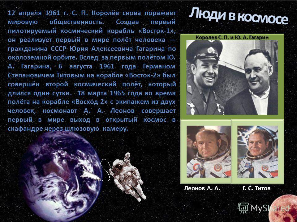 12 апреля 1961 г. С. П. Королёв снова поражает мировую общественность. Создав первый пилотируемый космический корабль «Восток-1», он реализует первый в мире полёт человека гражданина СССР Юрия Алексеевича Гагарина по околоземной орбите. Вслед за перв