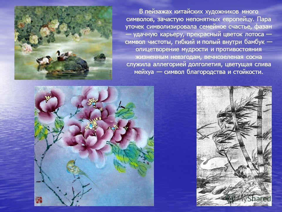 В пейзажах китайских художников много символов, зачастую непонятных европейцу. Пара уточек символизировала семейное счастье, фазан удачную карьеру, прекрасный цветок лотоса символ чистоты, гибкий и полый внутри бамбук олицетворение мудрости и противо