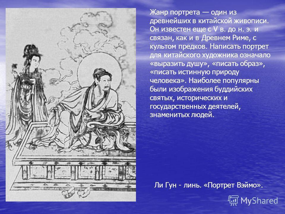 Жанр портрета один из древнейших в китайской живописи. Он известен еще с V в. до н. э. и связан, как и в Древнем Риме, с культом предков. Написать портрет для китайского художника означало «выразить душу», «писать образ», «писать истинную природу чел
