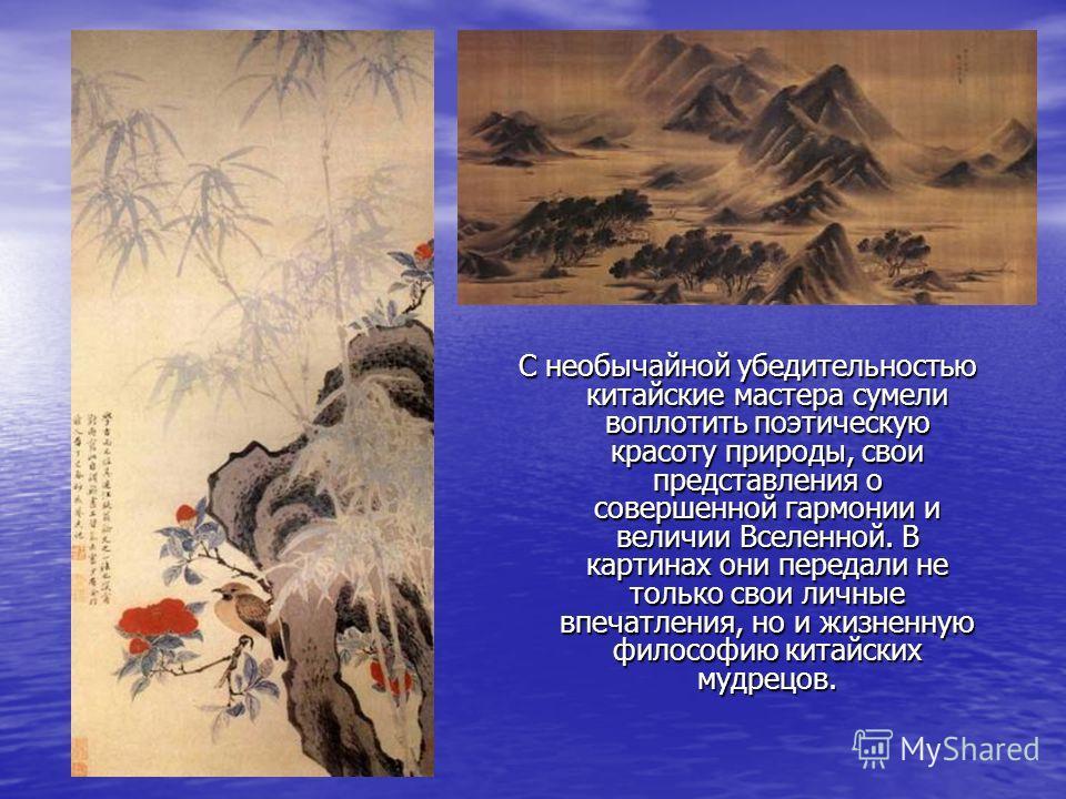 С необычайной убедительностью китайские мастера сумели воплотить поэтическую красоту природы, свои представления о совершенной гармонии и величии Вселенной. В картинах они передали не только свои личные впечатления, но и жизненную философию китайских