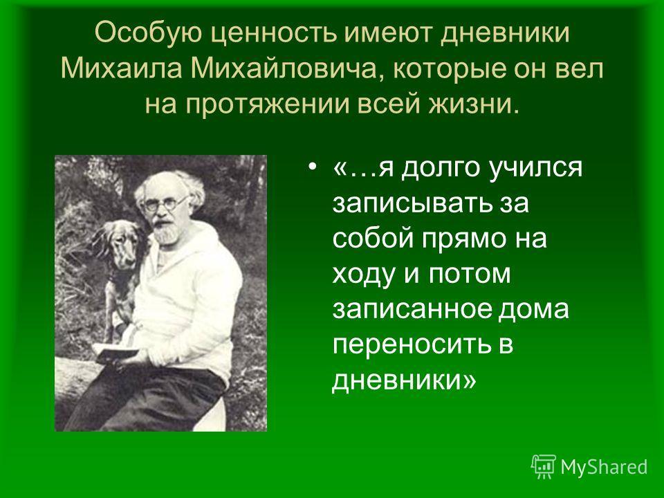 Особую ценность имеют дневники Михаила Михайловича, которые он вел на протяжении всей жизни. «…я долго учился записывать за собой прямо на ходу и потом записанное дома переносить в дневники»