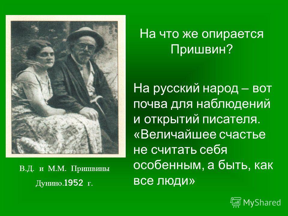 В. Д. и М. М. Пришвины Дунино.1952 г. На что же опирается Пришвин? На русский народ – вот почва для наблюдений и открытий писателя. «Величайшее счастье не считать себя особенным, а быть, как все люди»