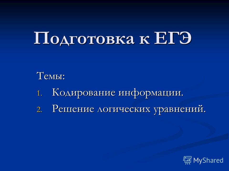 Подготовка к ЕГЭ Темы: 1. Кодирование информации. 2. Решение логических уравнений.