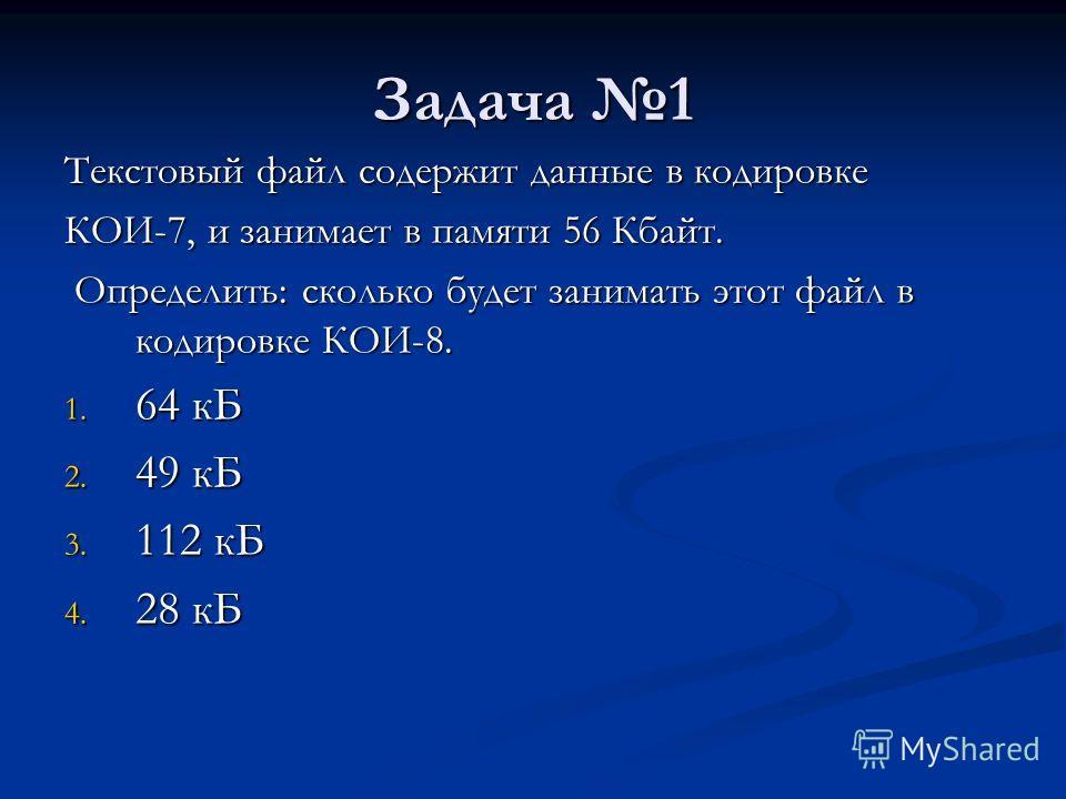 Задача 1 Текстовый файл содержит данные в кодировке КОИ-7, и занимает в памяти 56 Кбайт. Определить: сколько будет занимать этот файл в кодировке КОИ-8. Определить: сколько будет занимать этот файл в кодировке КОИ-8. 1. 64 кБ 2. 49 кБ 3. 112 кБ 4. 28