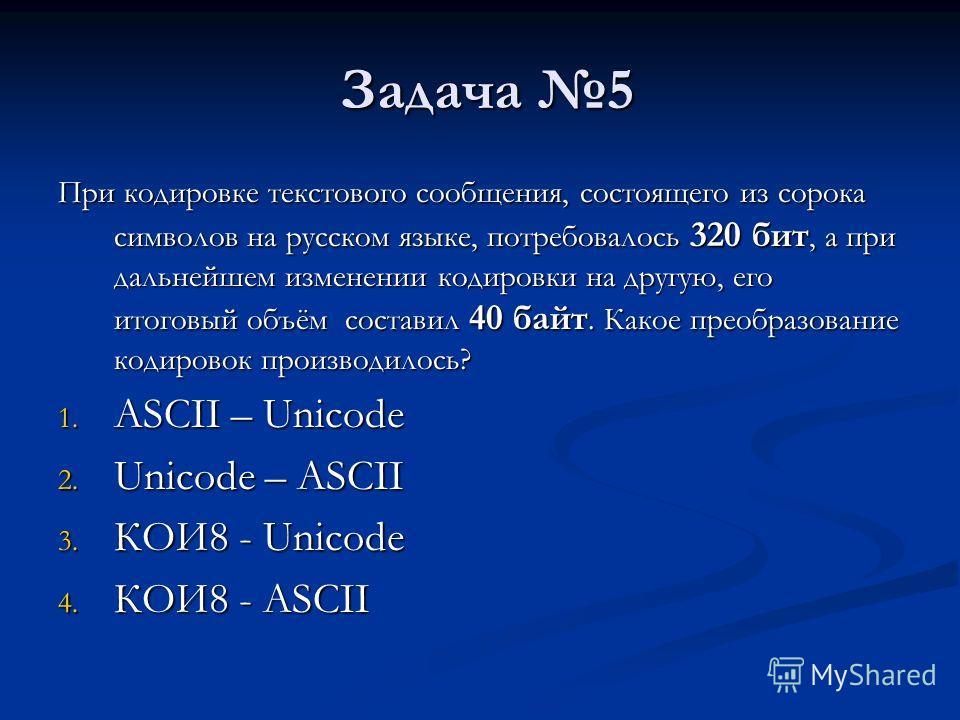 Задача 5 Задача 5 При кодировке текстового сообщения, состоящего из сорока символов на русском языке, потребовалось 320 бит, а при дальнейшем изменении кодировки на другую, его итоговый объём составил 40 байт. Какое преобразование кодировок производи