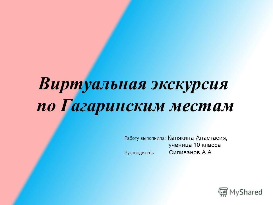 Виртуальная экскурсия по Гагаринским местам Работу выполнила: Калякина Анастасия, ученица 10 класса Руководитель: Силиванов А.А.