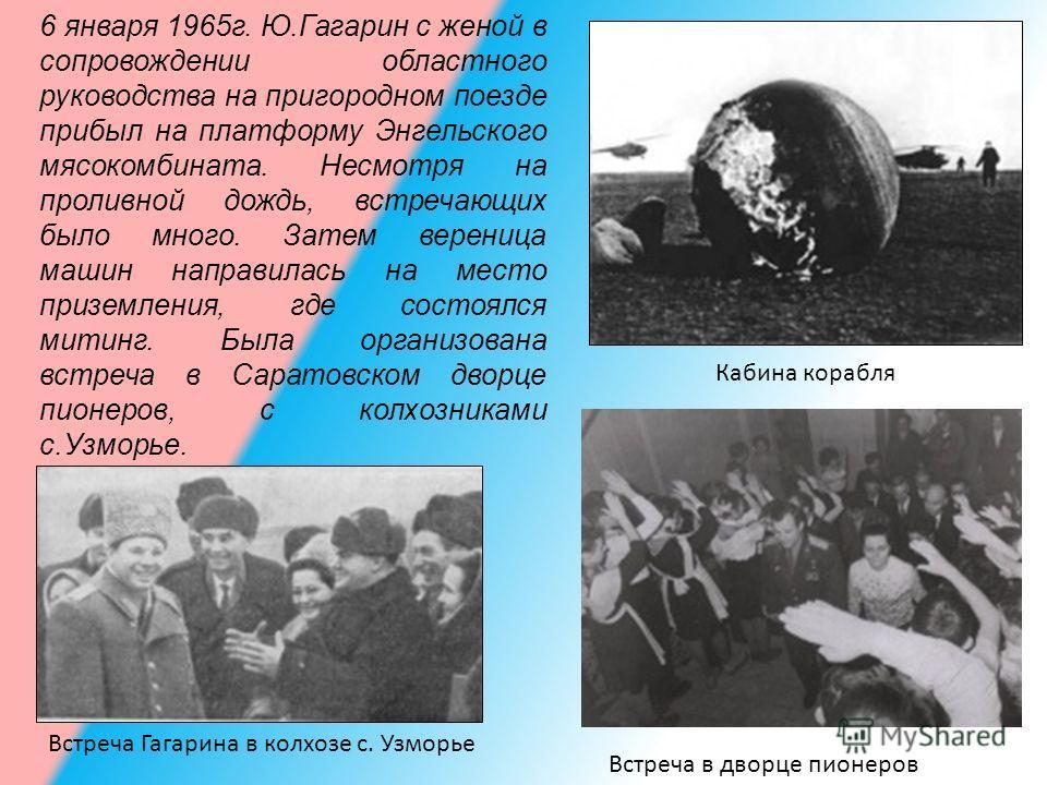 6 января 1965г. Ю.Гагарин с женой в сопровождении областного руководства на пригородном поезде прибыл на платформу Энгельского мясокомбината. Несмотря на проливной дождь, встречающих было много. Затем вереница машин направилась на место приземления,