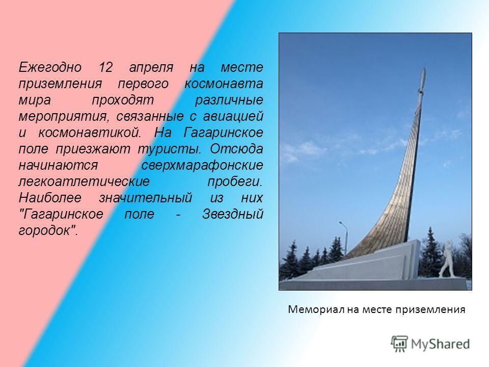 Мемориал на месте приземления Ежегодно 12 апреля на месте приземления первого космонавта мира проходят различные мероприятия, связанные с авиацией и космонавтикой. На Гагаринское поле приезжают туристы. Отсюда начинаются сверхмарафонские легкоатлетич