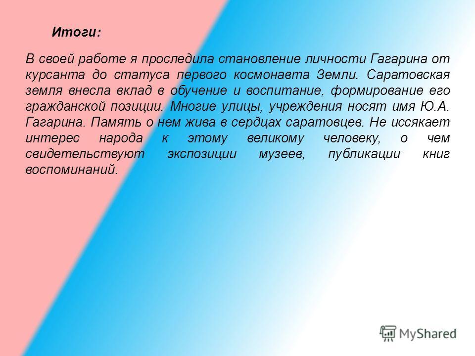 Итоги: В своей работе я проследила становление личности Гагарина от курсанта до статуса первого космонавта Земли. Саратовская земля внесла вклад в обучение и воспитание, формирование его гражданской позиции. Многие улицы, учреждения носят имя Ю.А. Га