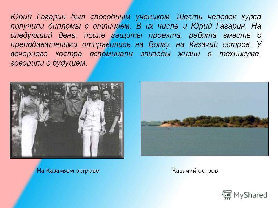 Юрий Гагарин был способным учеником. Шесть человек курса получили дипломы с отличием. В их числе и Юрий Гагарин. На следующий день, после защиты проекта, ребята вместе с преподавателями отправились на Волгу, на Казачий остров. У вечернего костра вспо