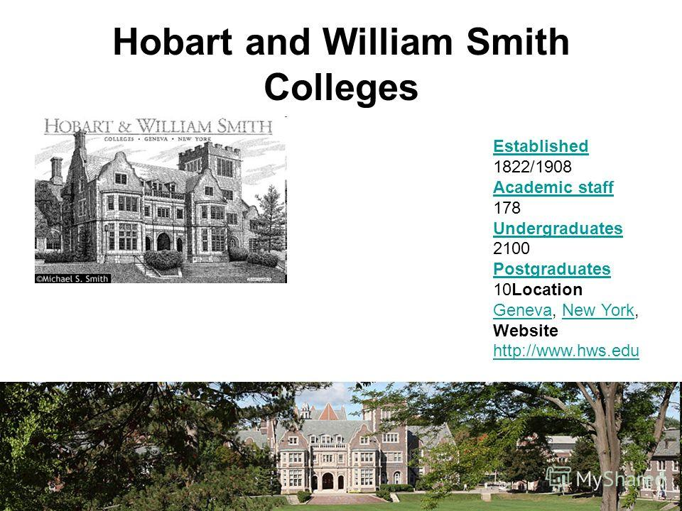 Hobart and William Smith Colleges Established Established 1822/1908 Academic staff 178 Academic staff Undergraduates Undergraduates 2100 Postgraduates Postgraduates 10Location Geneva, New York, GenevaNew York Website http://www.hws.edu